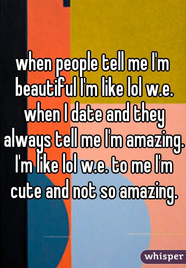 when people tell me I'm beautiful I'm like lol w.e. when I date and they always tell me I'm amazing. I'm like lol w.e. to me I'm cute and not so amazing.