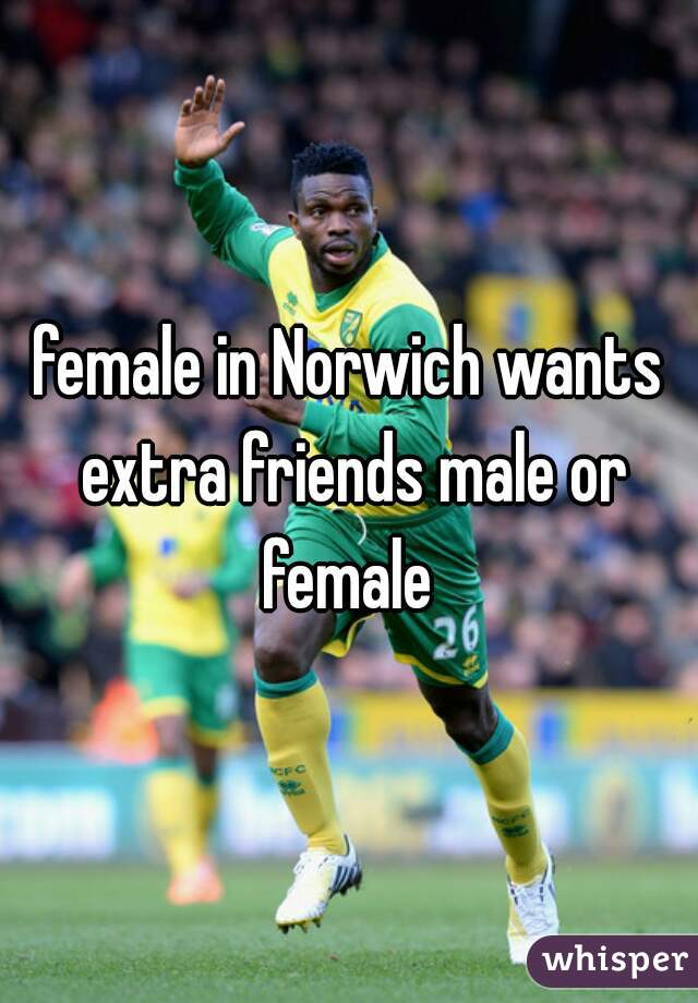 female in Norwich wants extra friends male or female