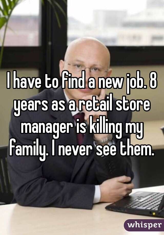 I have to find a new job. 8 years as a retail store manager is killing my family. I never see them.