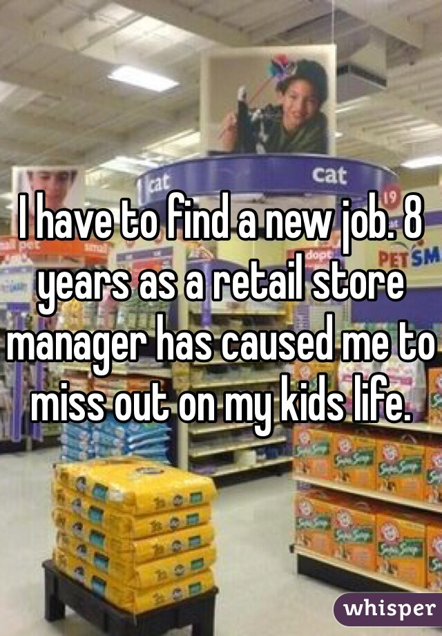 I have to find a new job. 8 years as a retail store manager has caused me to miss out on my kids life.