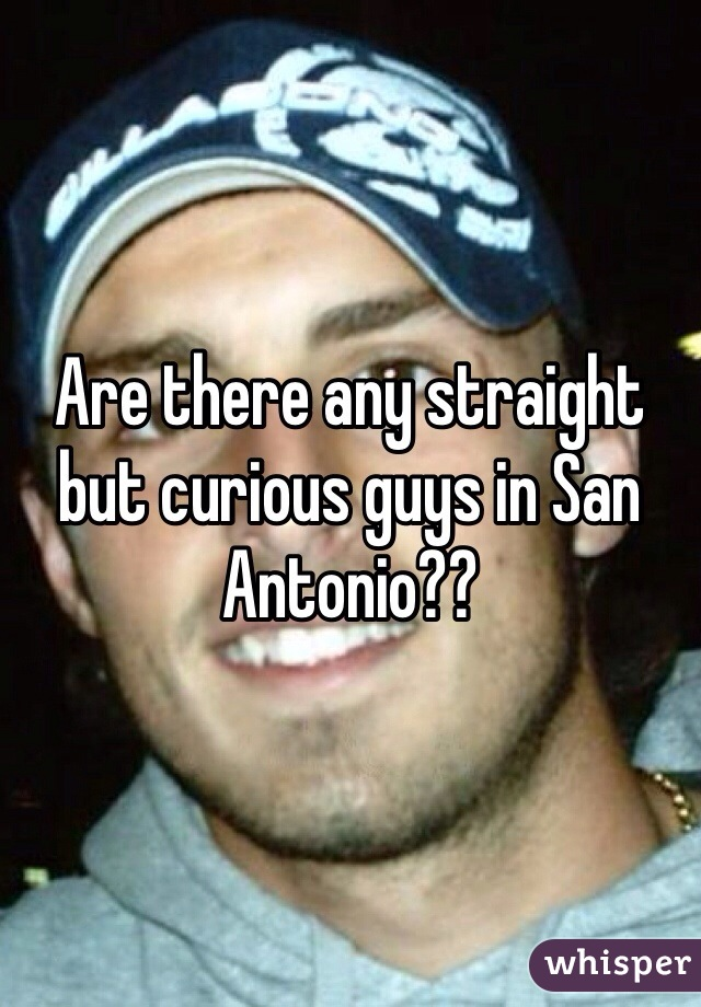 Are there any straight but curious guys in San Antonio??