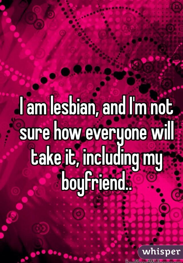 I am lesbian, and I'm not sure how everyone will take it, including my boyfriend..