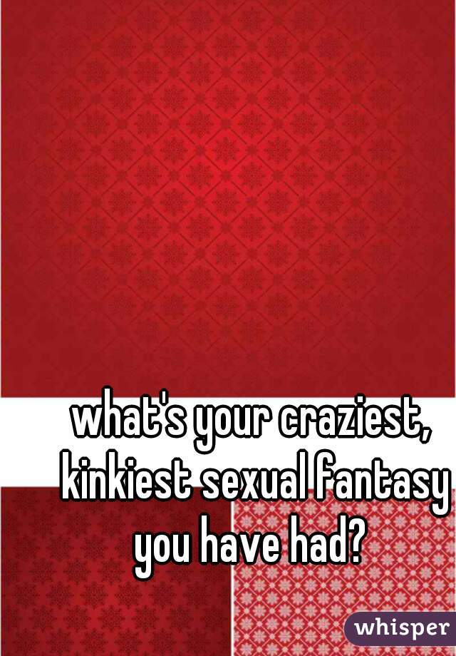 what's your craziest, kinkiest sexual fantasy you have had?
