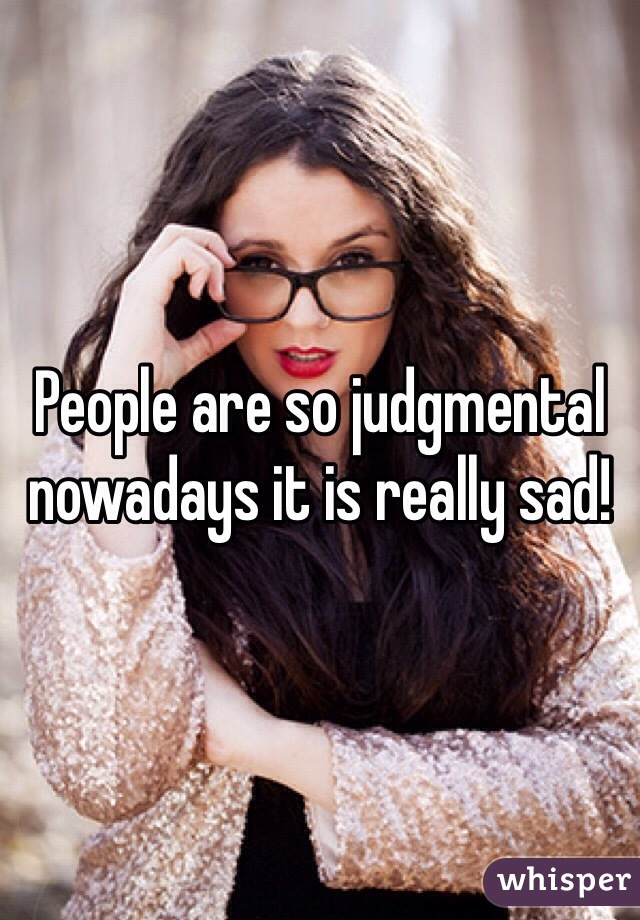 People are so judgmental nowadays it is really sad!