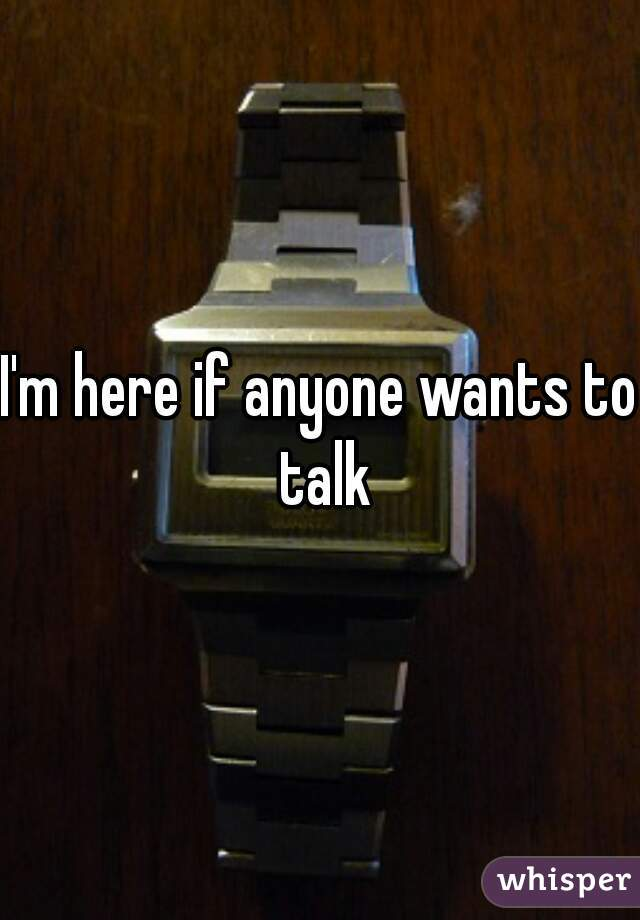I'm here if anyone wants to talk