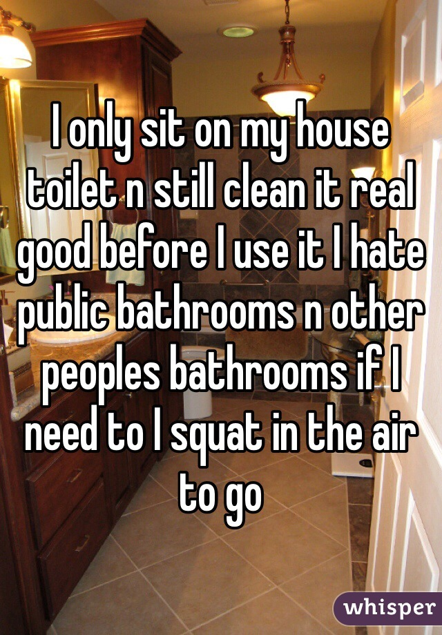 I only sit on my house toilet n still clean it real good before I use it I hate public bathrooms n other peoples bathrooms if I need to I squat in the air to go