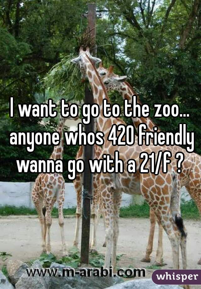 I want to go to the zoo... anyone whos 420 friendly wanna go with a 21/f ?