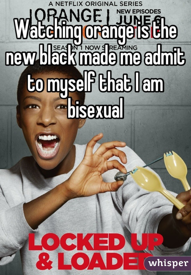 Watching orange is the new black made me admit to myself that I am bisexual