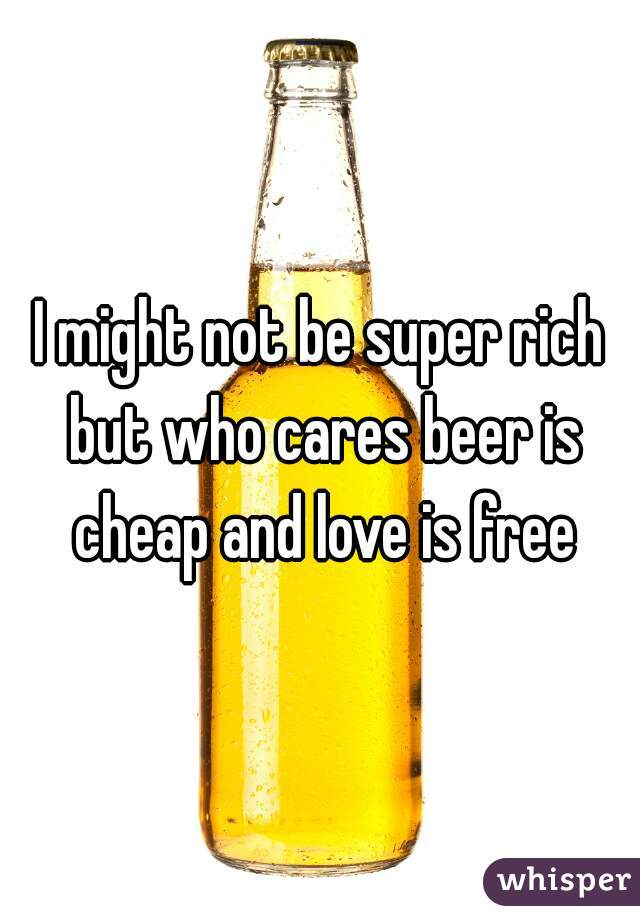 I might not be super rich but who cares beer is cheap and love is free