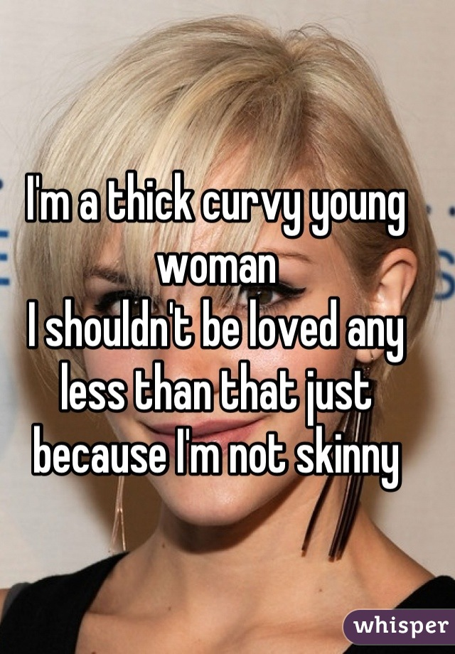 I'm a thick curvy young woman I shouldn't be loved any less than that just because I'm not skinny