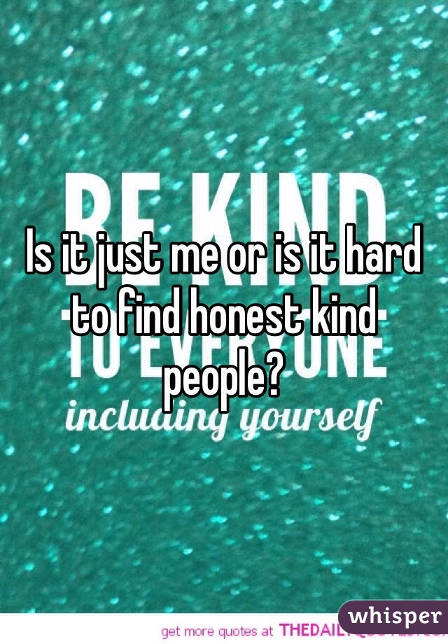 Is it just me or is it hard to find honest kind people?