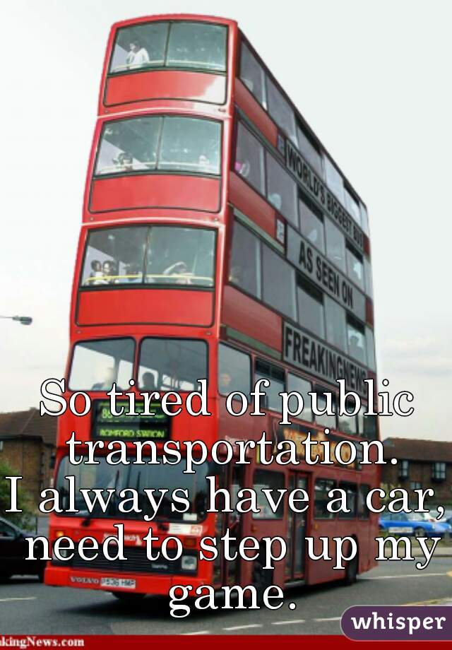 So tired of public transportation. I always have a car, need to step up my game.