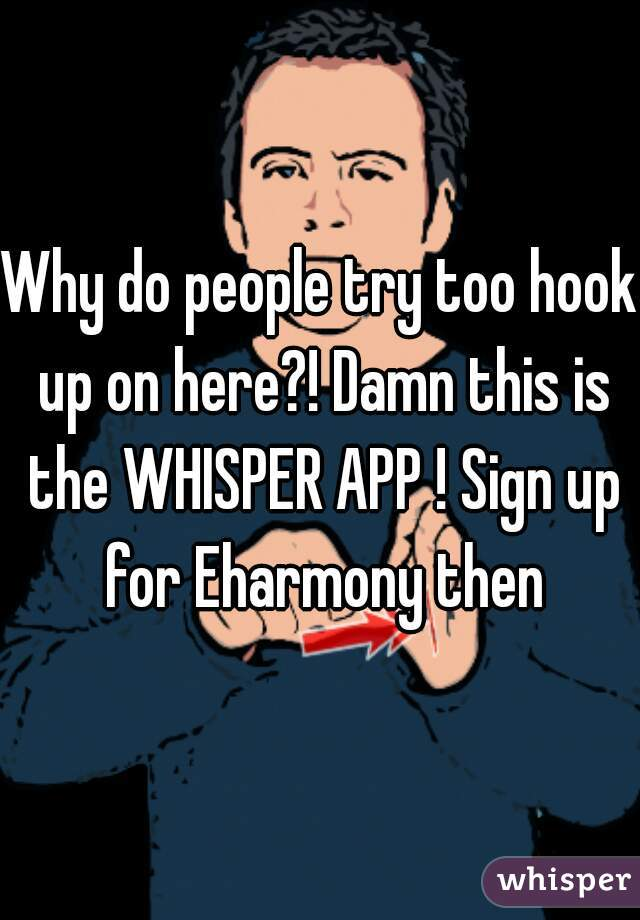 Why do people try too hook up on here?! Damn this is the WHISPER APP ! Sign up for Eharmony then