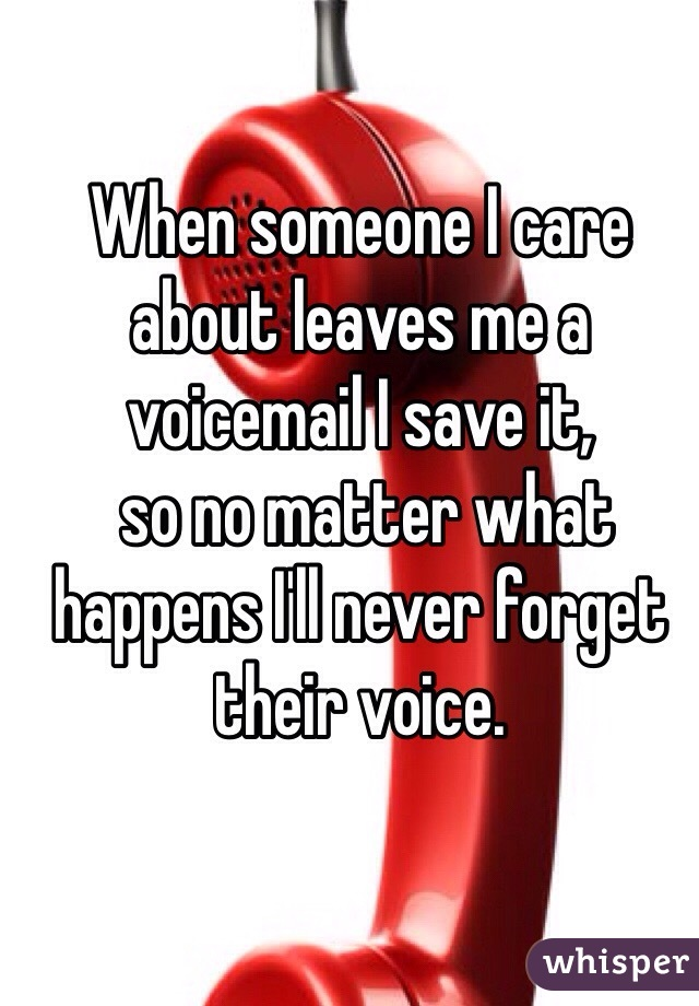 When someone I care about leaves me a voicemail I save it,  so no matter what happens I'll never forget their voice.