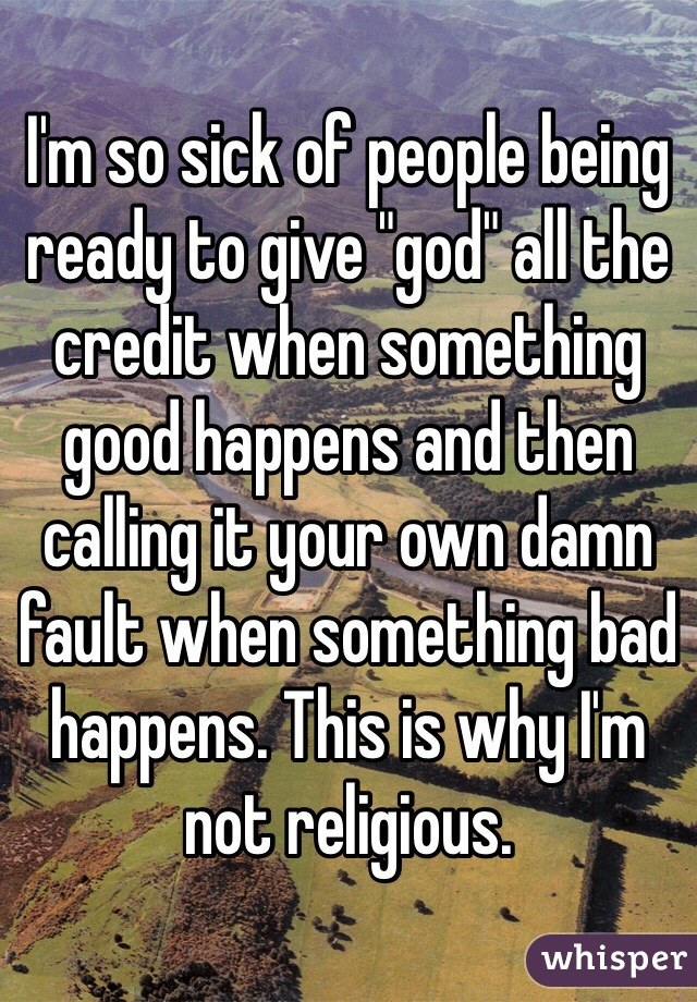 "I'm so sick of people being ready to give ""god"" all the credit when something good happens and then calling it your own damn fault when something bad happens. This is why I'm not religious."