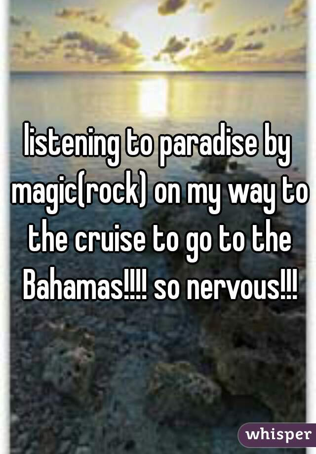 listening to paradise by magic(rock) on my way to the cruise to go to the Bahamas!!!! so nervous!!!