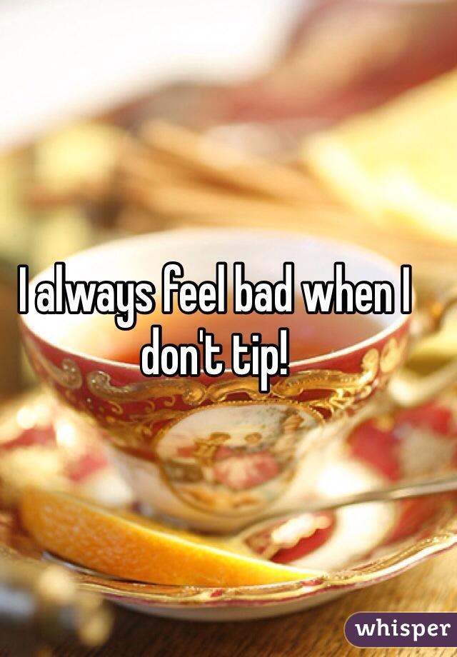 I always feel bad when I don't tip!