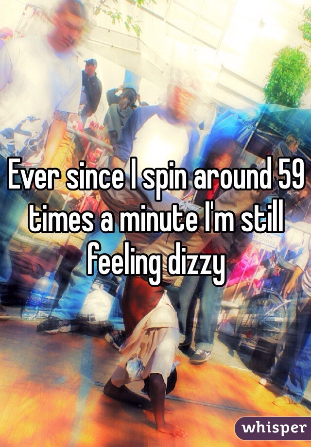 Ever since I spin around 59 times a minute I'm still feeling dizzy