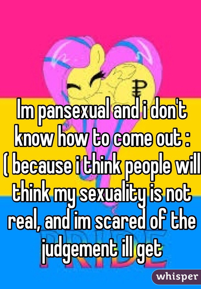 Im pansexual and i don't know how to come out :( because i think people will think my sexuality is not real, and im scared of the judgement ill get