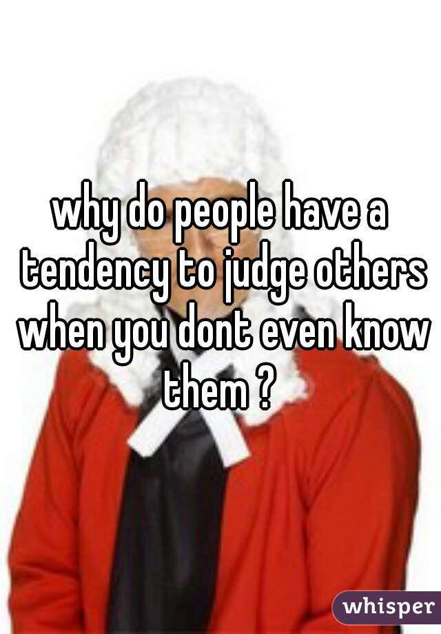 why do people have a tendency to judge others when you dont even know them ?