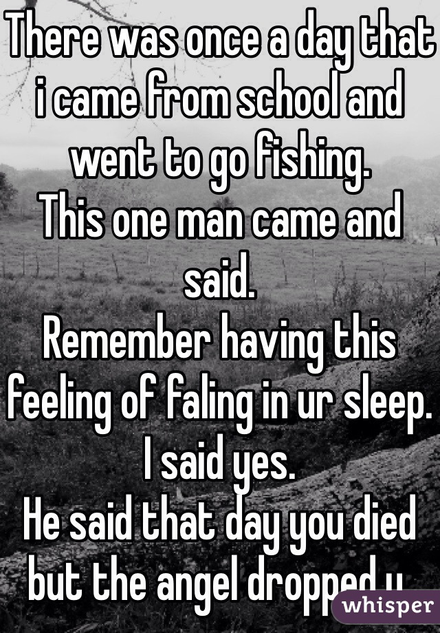 There was once a day that i came from school and went to go fishing. This one man came and said. Remember having this feeling of faling in ur sleep. I said yes. He said that day you died but the angel dropped u.