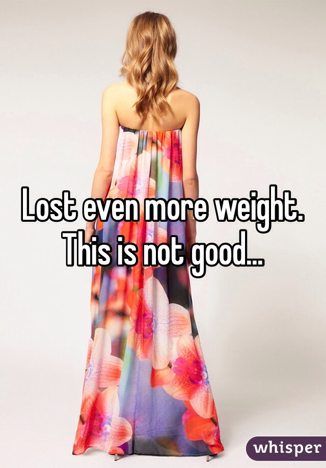 Lost even more weight. This is not good...