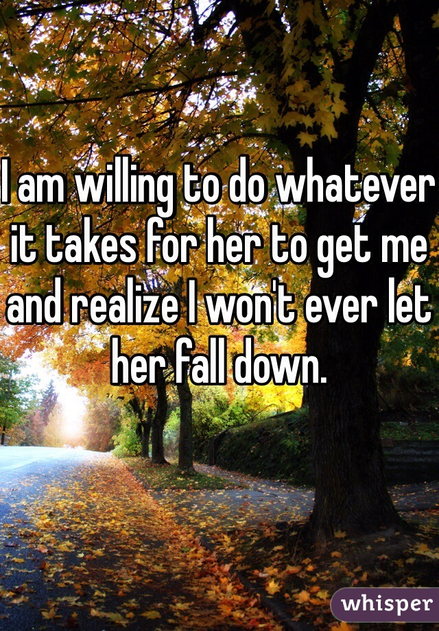 I am willing to do whatever it takes for her to get me and realize I won't ever let her fall down.