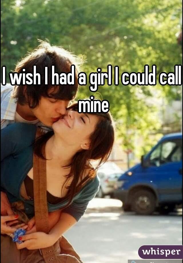 I wish I had a girl I could call mine