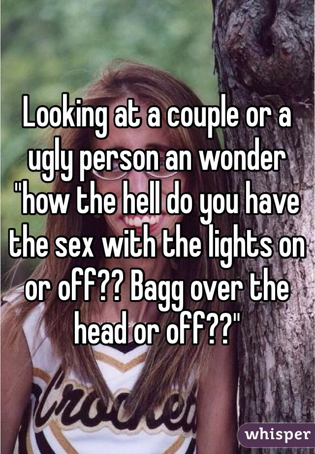 """Looking at a couple or a ugly person an wonder """"how the hell do you have the sex with the lights on or off?? Bagg over the head or off??"""""""