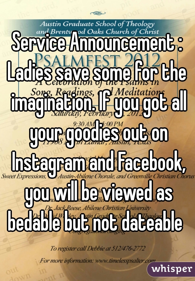 Service Announcement : Ladies save some for the imagination. If you got all your goodies out on Instagram and Facebook, you will be viewed as bedable but not dateable