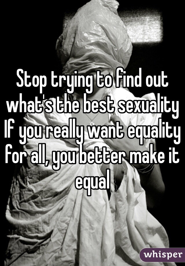 Stop trying to find out what's the best sexuality If you really want equality for all, you better make it equal