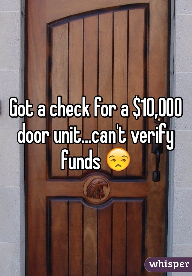 Got a check for a $10,000 door unit…can't verify funds 😒