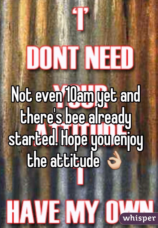 Not even 10am yet and there's bee already started. Hope you enjoy the attitude 👌