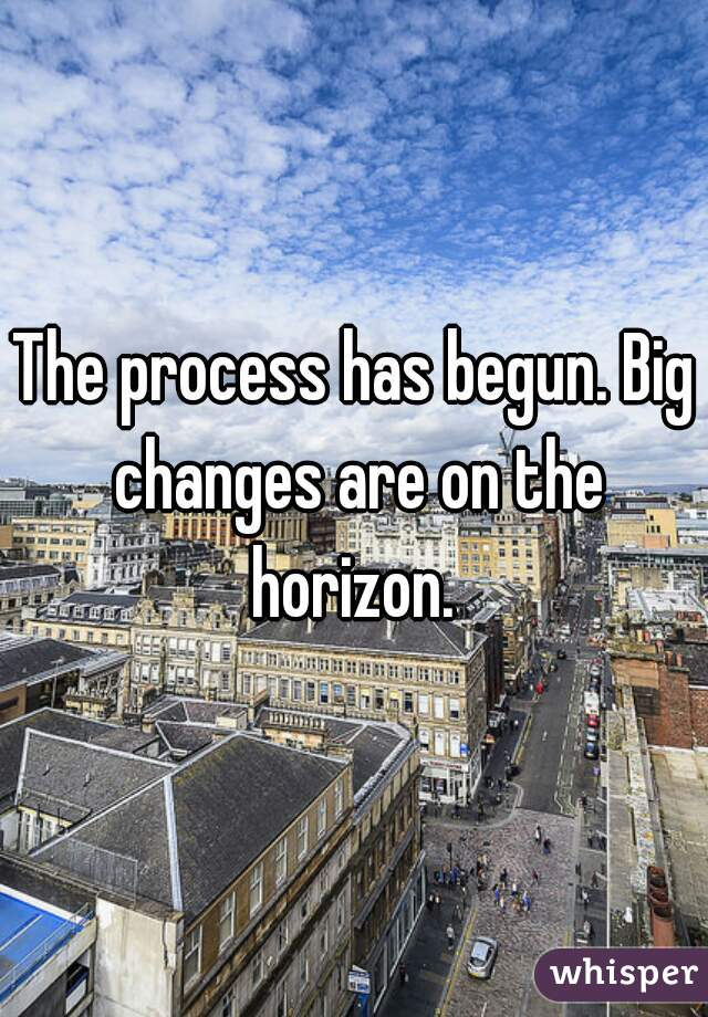 The process has begun. Big changes are on the horizon.