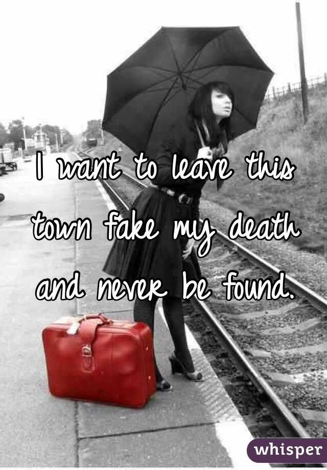 I want to leave this town fake my death and never be found.