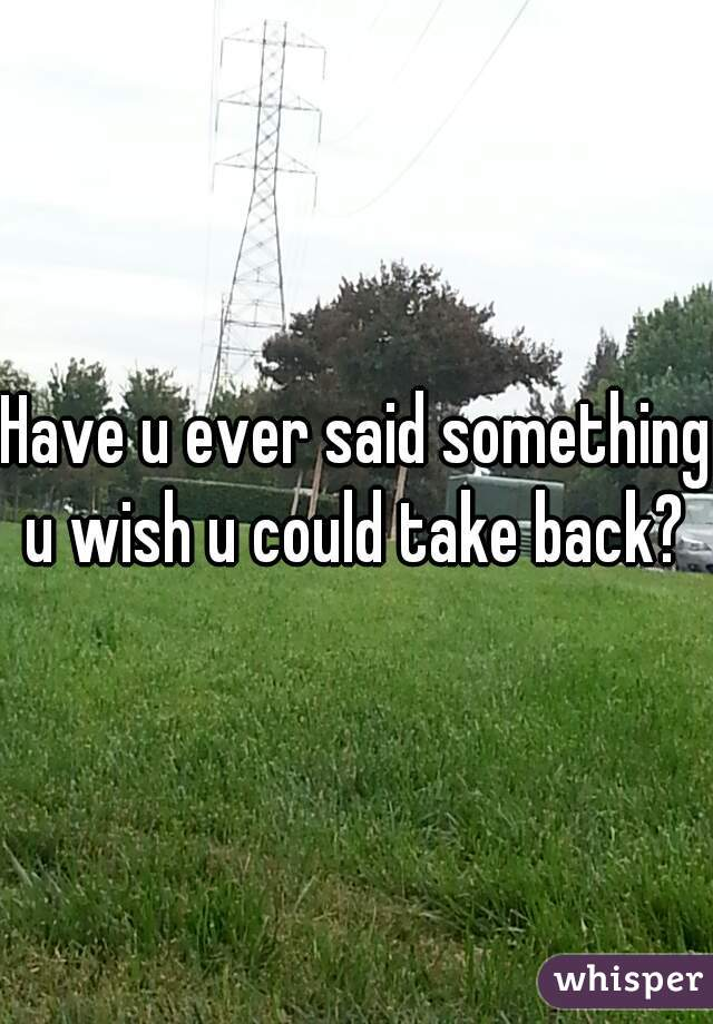 Have u ever said something u wish u could take back?