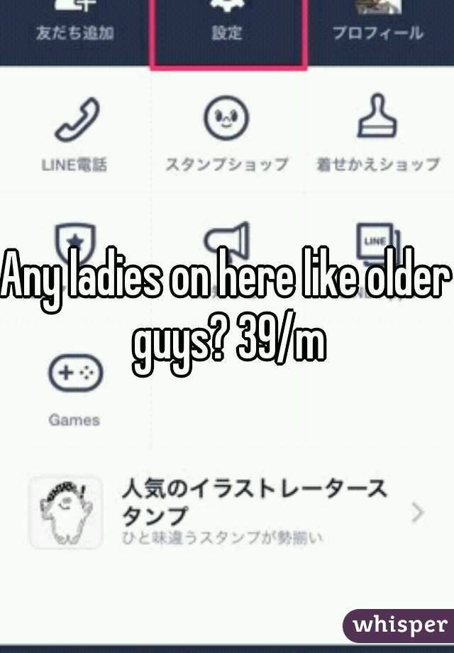 Any ladies on here like older guys? 39/m