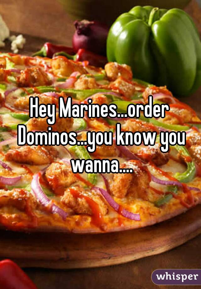 Hey Marines...order Dominos...you know you wanna....