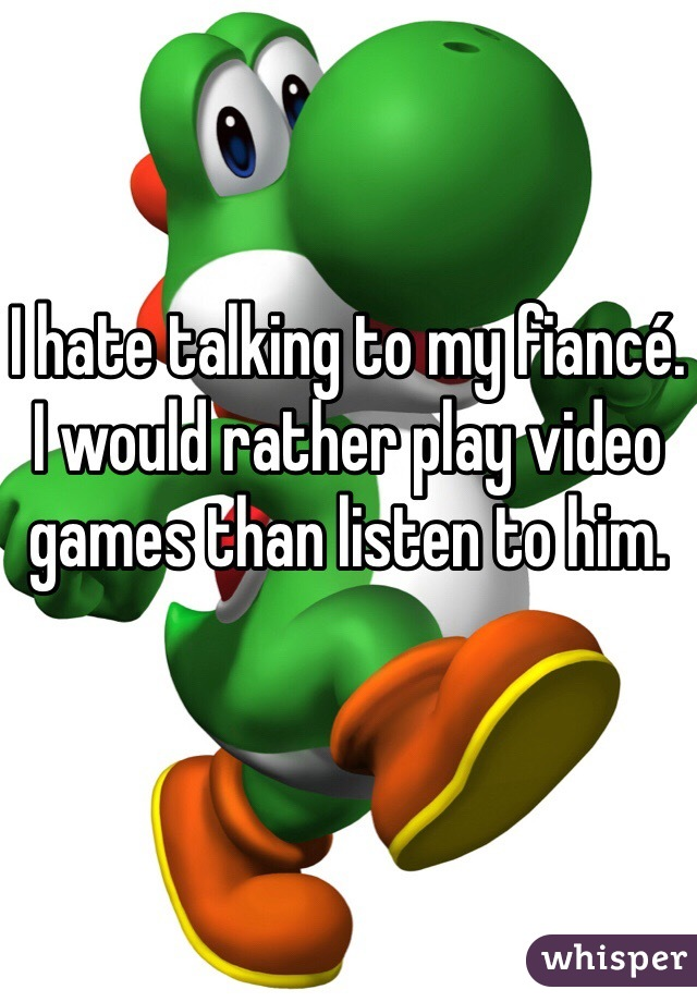 I hate talking to my fiancé. I would rather play video games than listen to him.