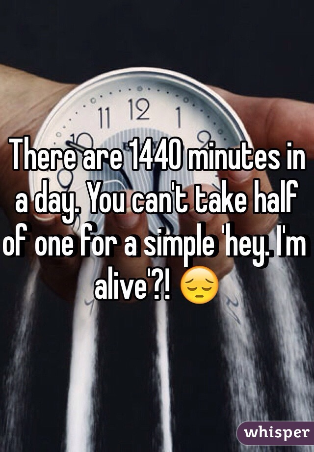 There are 1440 minutes in a day. You can't take half of one for a simple 'hey. I'm alive'?! 😔