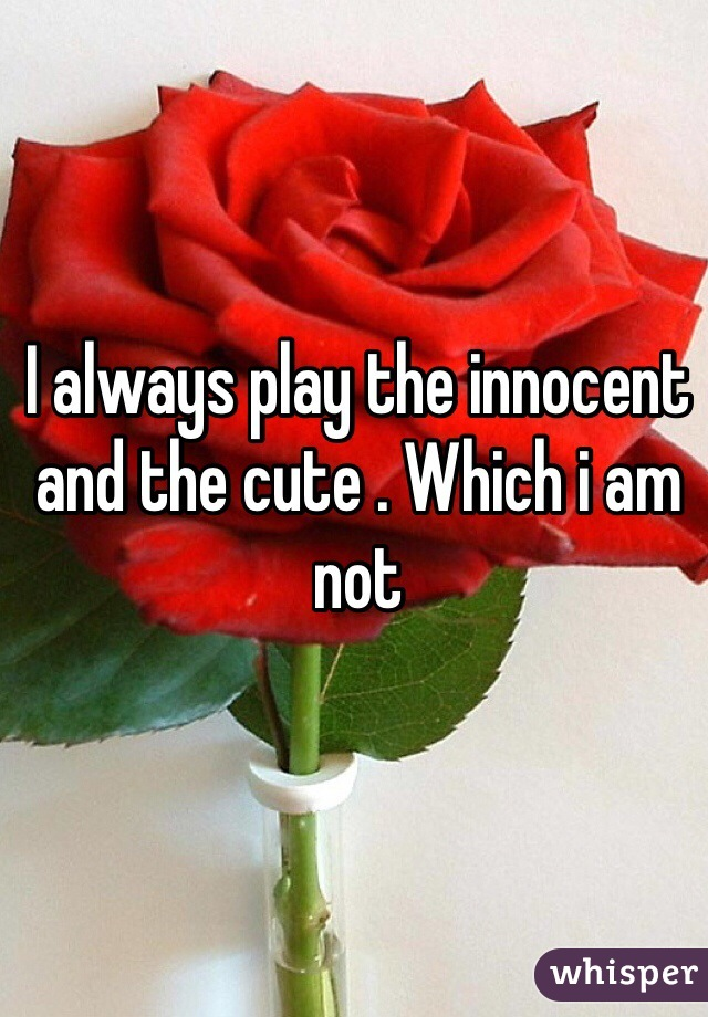 I always play the innocent and the cute . Which i am not