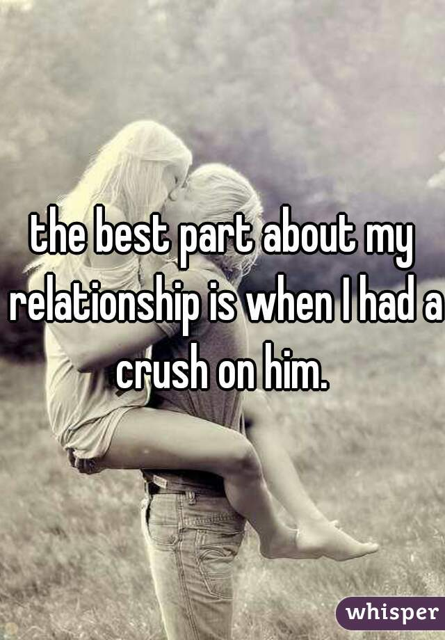 the best part about my relationship is when I had a crush on him.