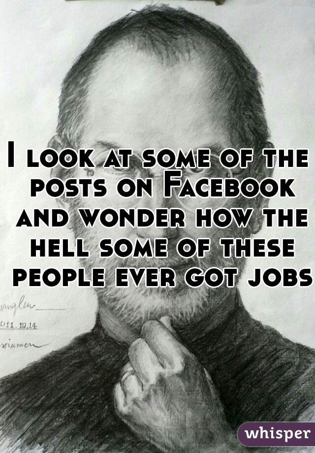 I look at some of the posts on Facebook and wonder how the hell some of these people ever got jobs.