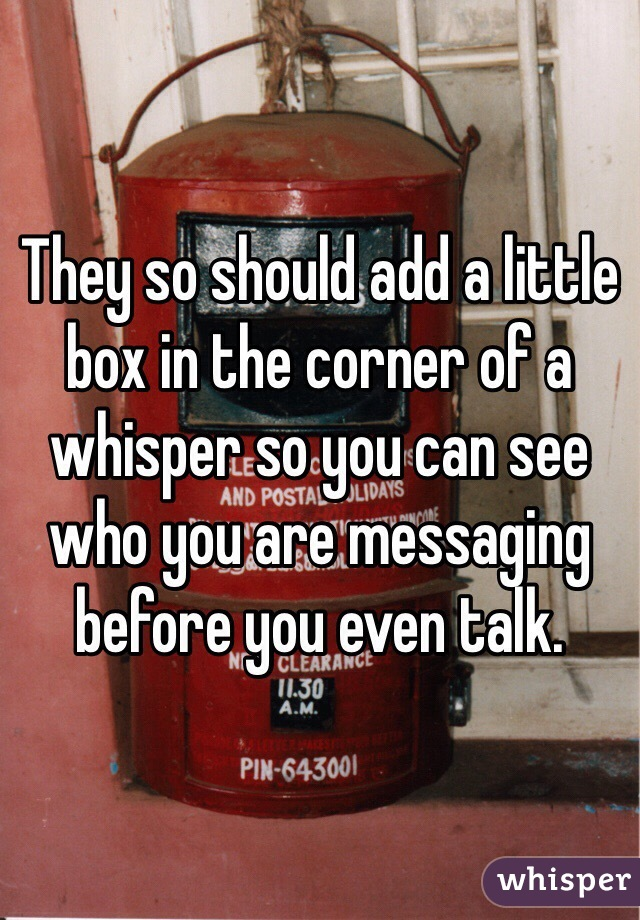 They so should add a little box in the corner of a whisper so you can see who you are messaging before you even talk.