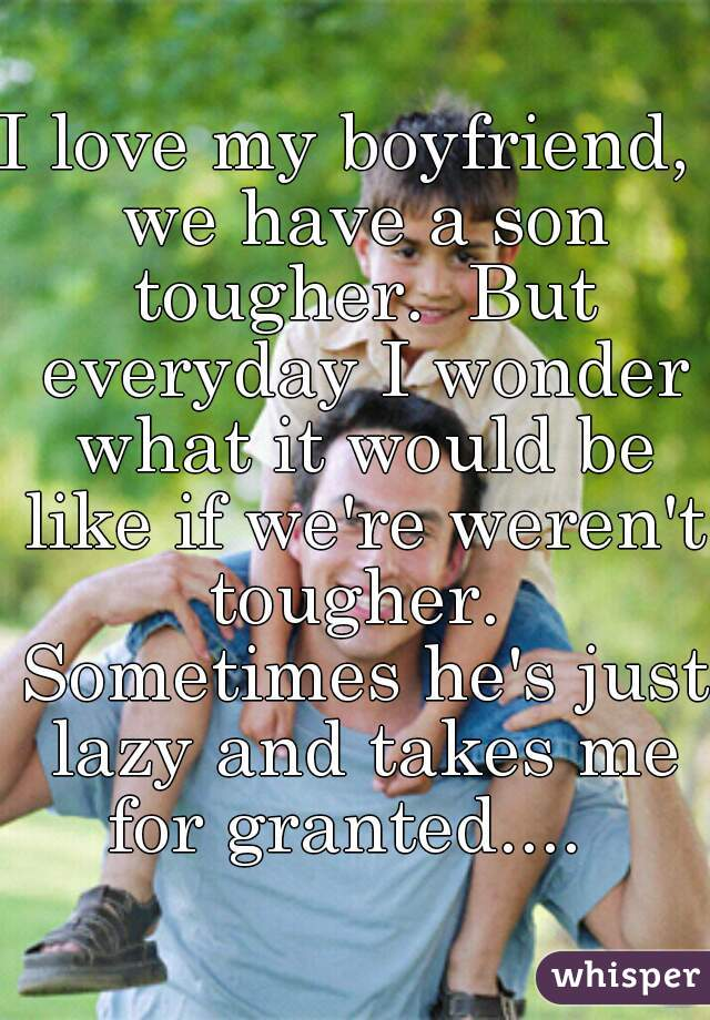 I love my boyfriend,  we have a son tougher.  But everyday I wonder what it would be like if we're weren't tougher.  Sometimes he's just lazy and takes me for granted....
