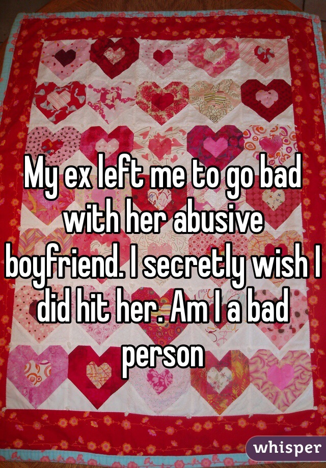 My ex left me to go bad with her abusive boyfriend. I secretly wish I did hit her. Am I a bad person
