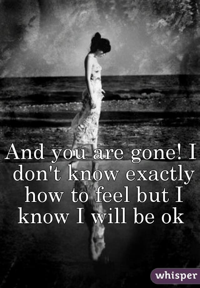 And you are gone! I don't know exactly how to feel but I know I will be ok