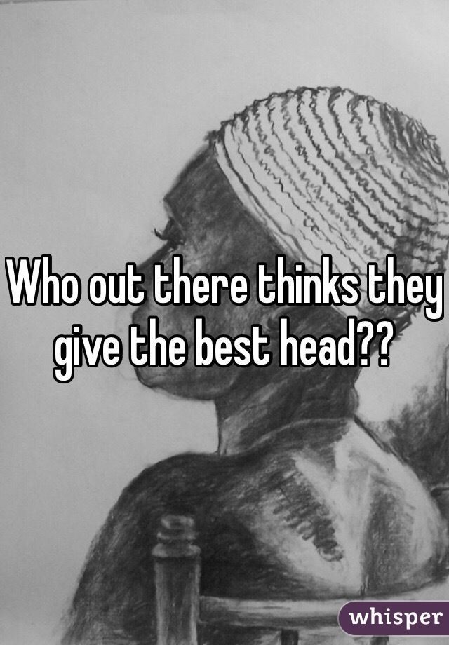 Who out there thinks they give the best head??