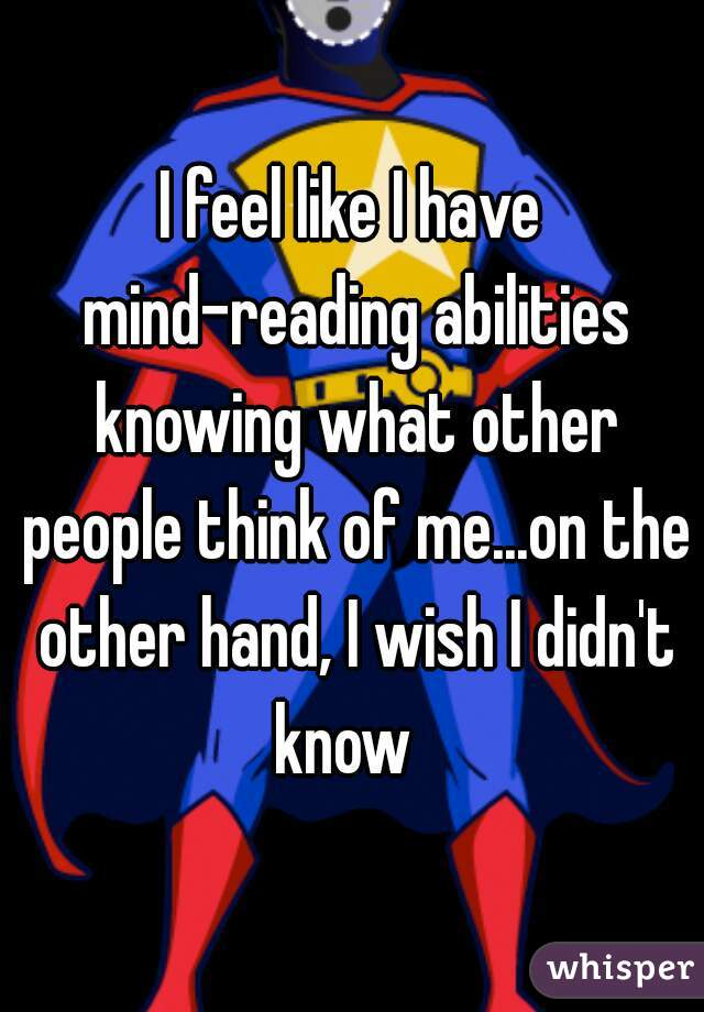 I feel like I have mind-reading abilities knowing what other people think of me...on the other hand, I wish I didn't know