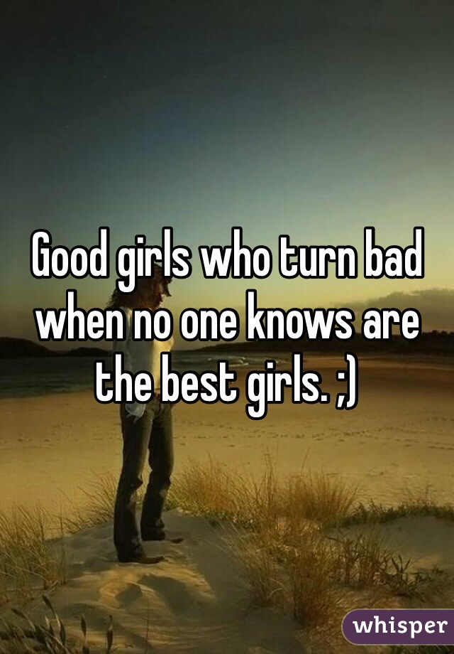 Good girls who turn bad when no one knows are the best girls. ;)